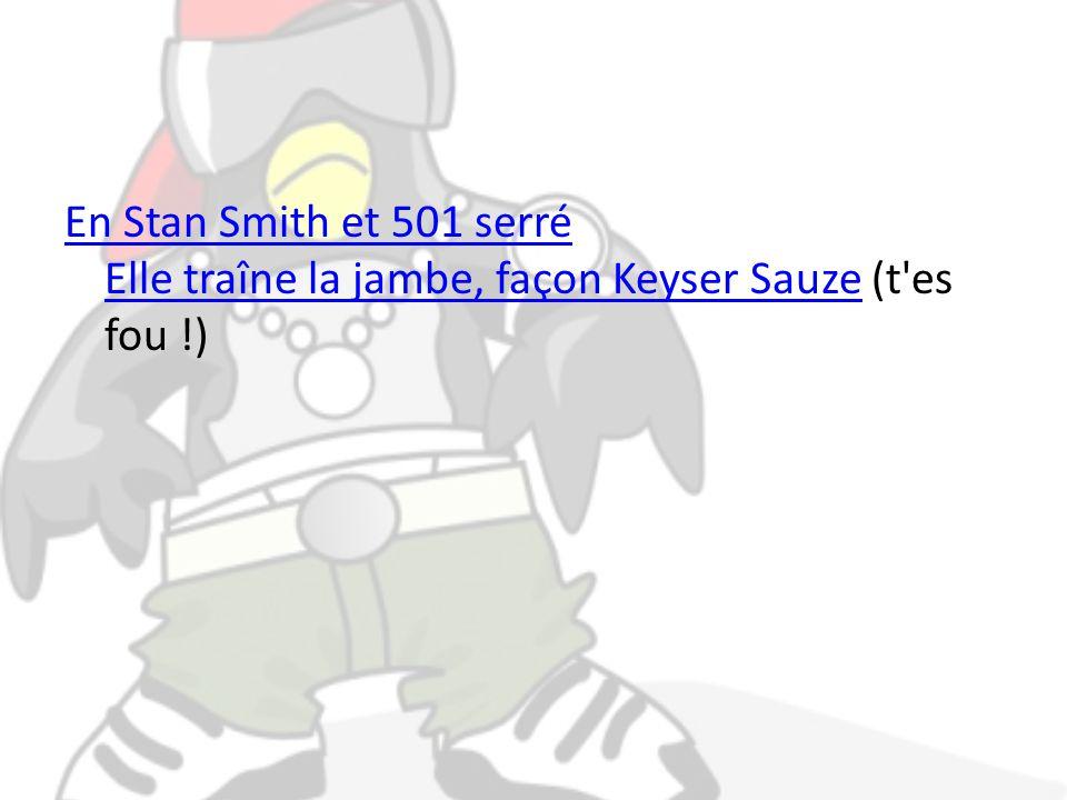 En Stan Smith et 501 serré Elle traîne la jambe, façon Keyser SauzeEn Stan Smith et 501 serré Elle traîne la jambe, façon Keyser Sauze (t es fou !)