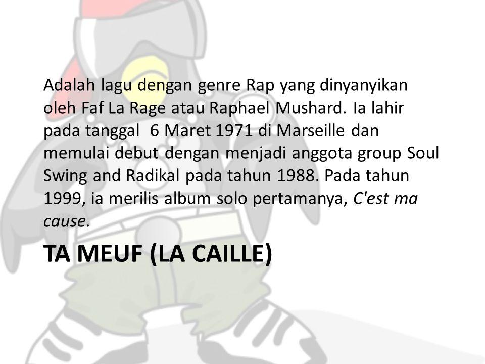 TA MEUF (LA CAILLE) Adalah lagu dengan genre Rap yang dinyanyikan oleh Faf La Rage atau Raphael Mushard.