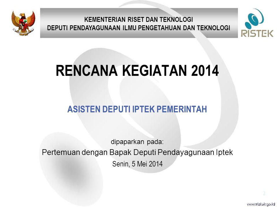 RENCANA KEGIATAN 2014 ASISTEN DEPUTI IPTEK PEMERINTAH dipaparkan pada: Pertemuan dengan Bapak Deputi Pendayagunaan Iptek Senin, 5 Mei 2014 KEMENTERIAN