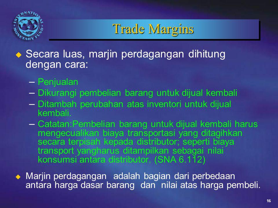16 Trade Margins u Secara luas, marjin perdagangan dihitung dengan cara: – Penjualan – Dikurangi pembelian barang untuk dijual kembali – Ditambah perubahan atas inventori untuk dijual kembali.