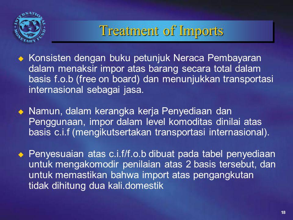 18 Treatment of Imports u Konsisten dengan buku petunjuk Neraca Pembayaran dalam menaksir impor atas barang secara total dalam basis f.o.b (free on board) dan menunjukkan transportasi internasional sebagai jasa.
