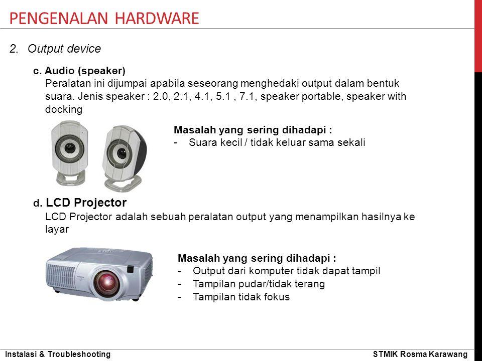 Instalasi & Troubleshooting STMIK Rosma Karawang 2.Output device PENGENALAN HARDWARE c. Audio (speaker) Peralatan ini dijumpai apabila seseorang mengh