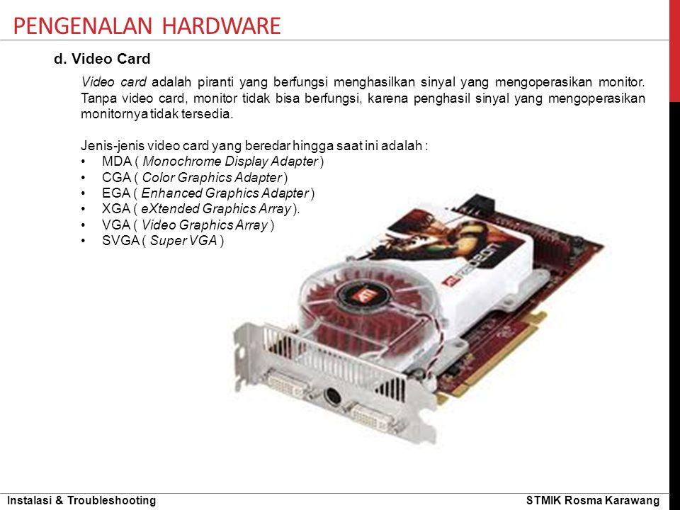 Instalasi & Troubleshooting STMIK Rosma Karawang PENGENALAN HARDWARE d. Video Card Video card adalah piranti yang berfungsi menghasilkan sinyal yang m