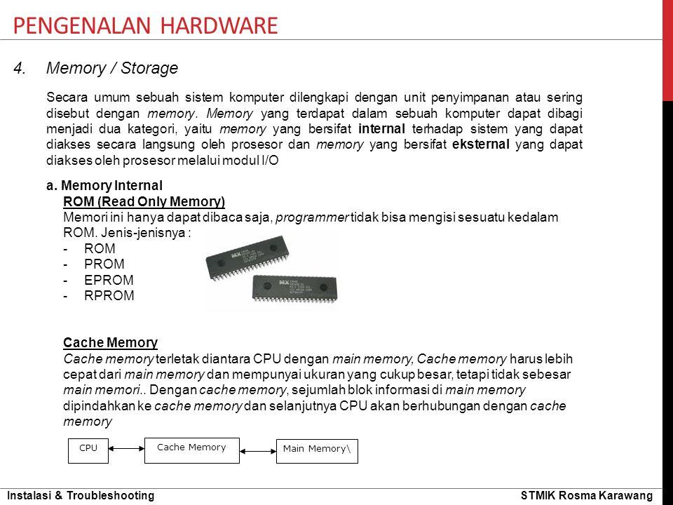 Instalasi & Troubleshooting STMIK Rosma Karawang PENGENALAN HARDWARE 4. Memory / Storage Secara umum sebuah sistem komputer dilengkapi dengan unit pen