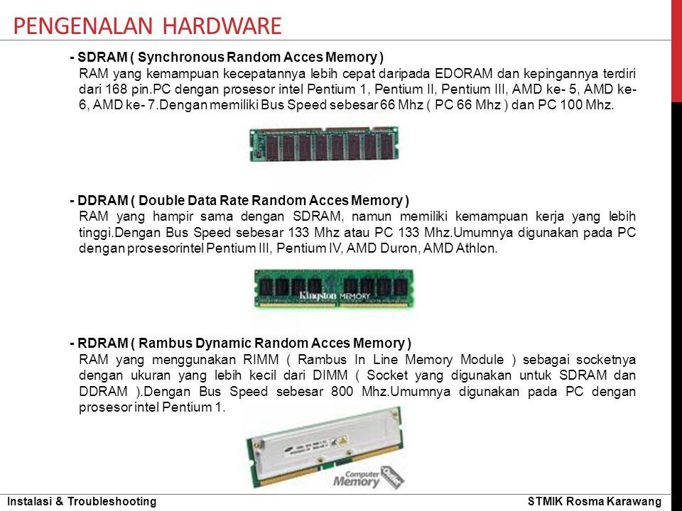 Instalasi & Troubleshooting STMIK Rosma Karawang PENGENALAN HARDWARE - SDRAM ( Synchronous Random Acces Memory ) RAM yang kemampuan kecepatannya lebih