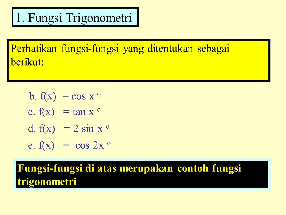 1. Fungsi Trigonometri Perhatikan fungsi-fungsi yang ditentukan sebagai berikut: Perhatikan fungsi-fungsi yang ditentukan sebagai berikut: b. f(x) = c