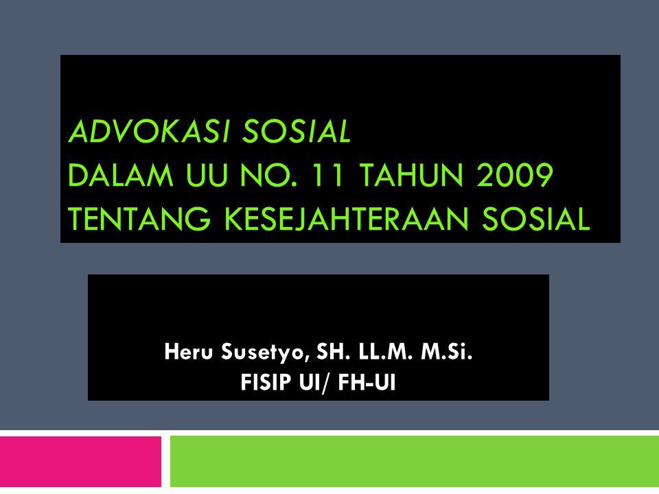 ADVOKASI SOSIAL DALAM UU NO. 11 TAHUN 2009 TENTANG KESEJAHTERAAN SOSIAL Heru Susetyo, SH. LL.M. M.Si. FISIP UI/ FH-UI