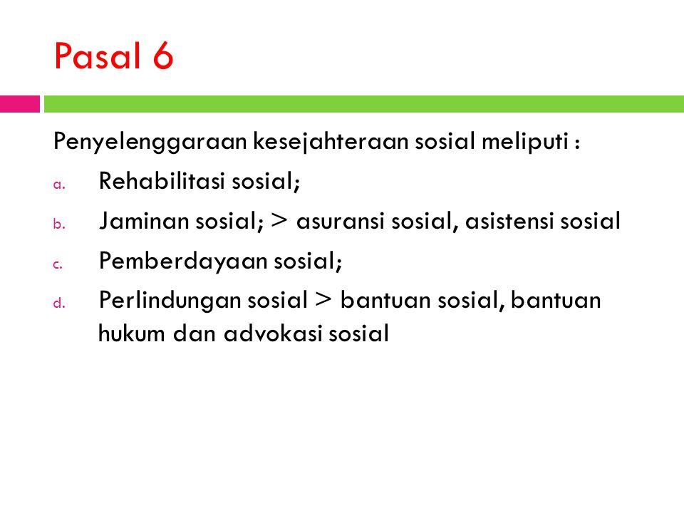 Pasal 6 Penyelenggaraan kesejahteraan sosial meliputi : a. Rehabilitasi sosial; b. Jaminan sosial; > asuransi sosial, asistensi sosial c. Pemberdayaan