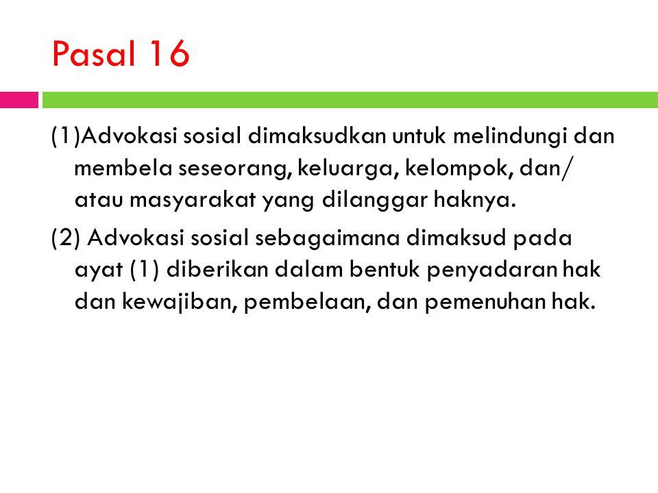 Pasal 16 (1)Advokasi sosial dimaksudkan untuk melindungi dan membela seseorang, keluarga, kelompok, dan/ atau masyarakat yang dilanggar haknya. (2) Ad