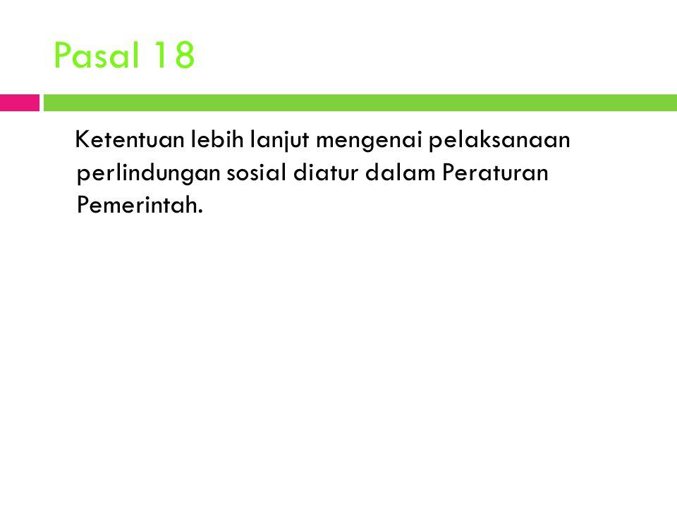 Pasal 18 Ketentuan lebih lanjut mengenai pelaksanaan perlindungan sosial diatur dalam Peraturan Pemerintah.