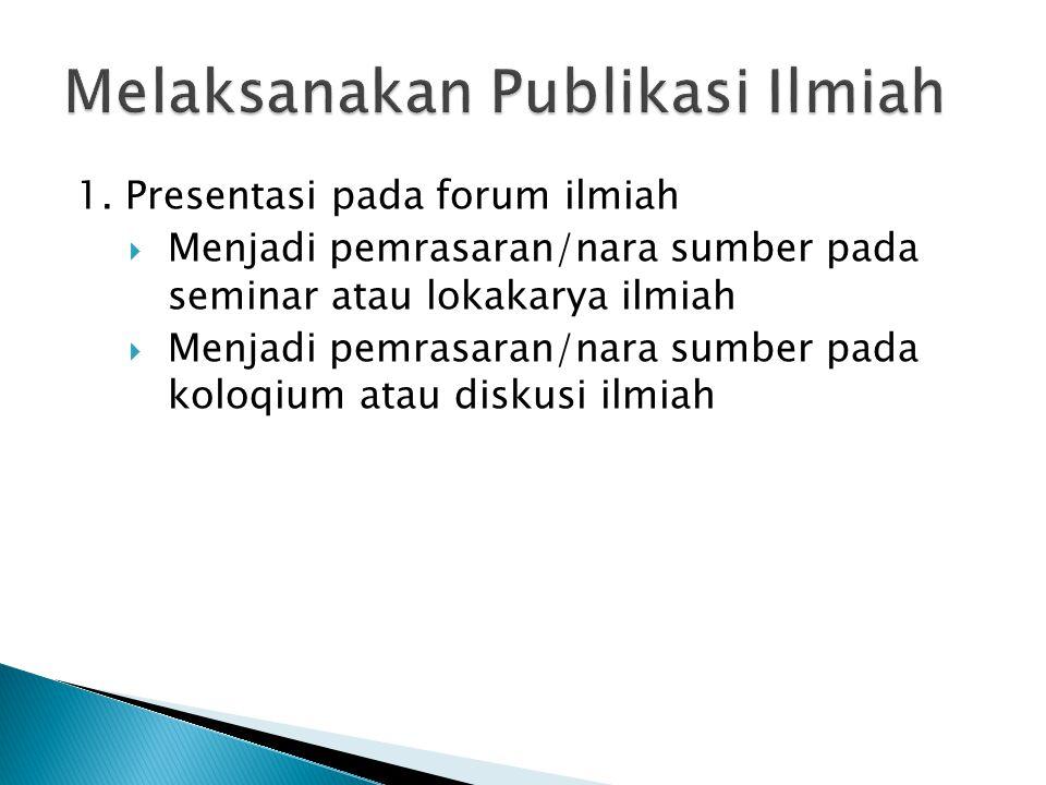 1. Presentasi pada forum ilmiah  Menjadi pemrasaran/nara sumber pada seminar atau lokakarya ilmiah  Menjadi pemrasaran/nara sumber pada koloqium ata