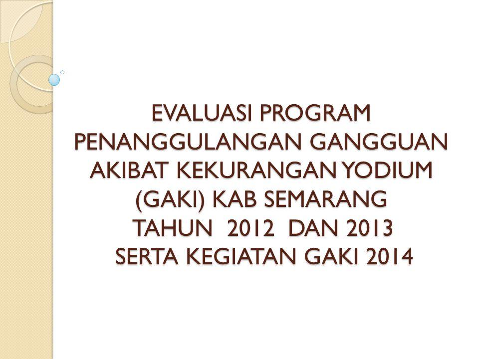 EVALUASI PROGRAM PENANGGULANGAN GANGGUAN AKIBAT KEKURANGAN YODIUM (GAKI) KAB SEMARANG TAHUN 2012 DAN 2013 SERTA KEGIATAN GAKI 2014
