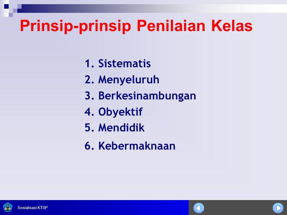 Sosialisasi KTSP Prinsip-prinsip Penilaian Kelas 1. Sistematis 2. Menyeluruh 3. Berkesinambungan 4. Obyektif 5. Mendidik 6. Kebermaknaan