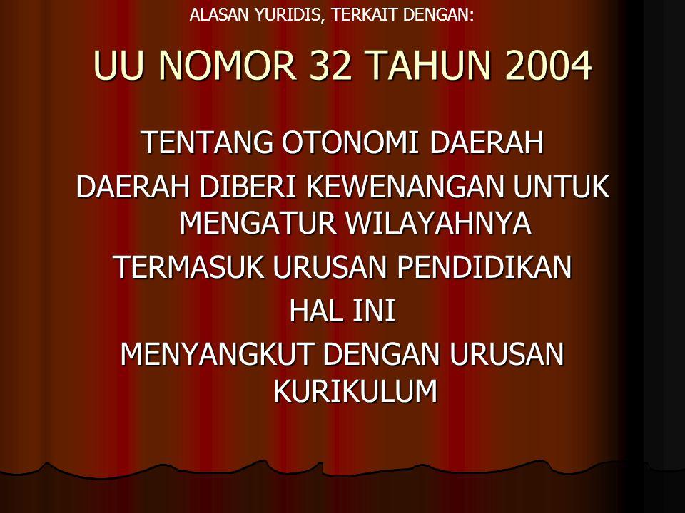 UU NOMOR 32 TAHUN 2004 TENTANG OTONOMI DAERAH DAERAH DIBERI KEWENANGAN UNTUK MENGATUR WILAYAHNYA TERMASUK URUSAN PENDIDIKAN HAL INI MENYANGKUT DENGAN URUSAN KURIKULUM ALASAN YURIDIS, TERKAIT DENGAN: