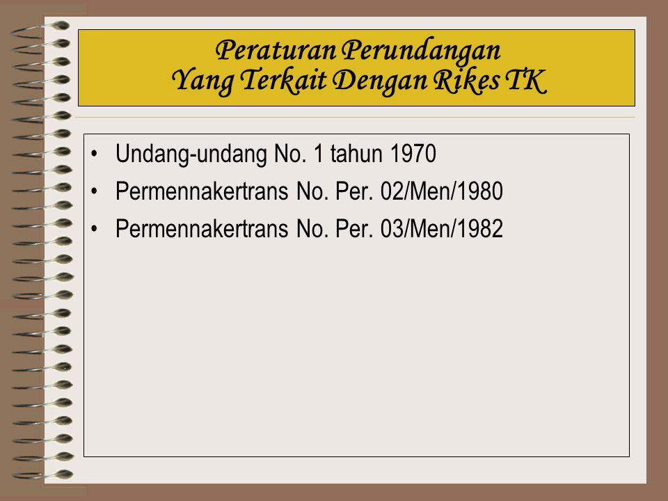 Peraturan Perundangan Yang Terkait Dengan Rikes TK Undang-undang No. 1 tahun 1970 Permennakertrans No. Per. 02/Men/1980 Permennakertrans No. Per. 03/M
