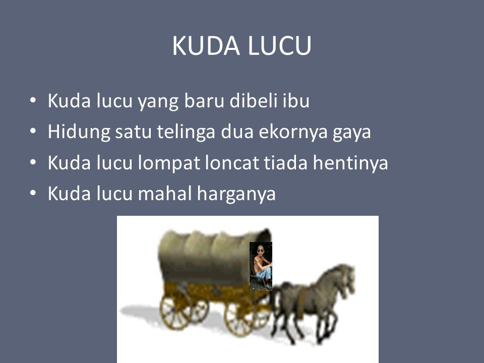 KUDA LUCU Kuda lucu yang baru dibeli ibu Hidung satu telinga dua ekornya gaya Kuda lucu lompat loncat tiada hentinya Kuda lucu mahal harganya