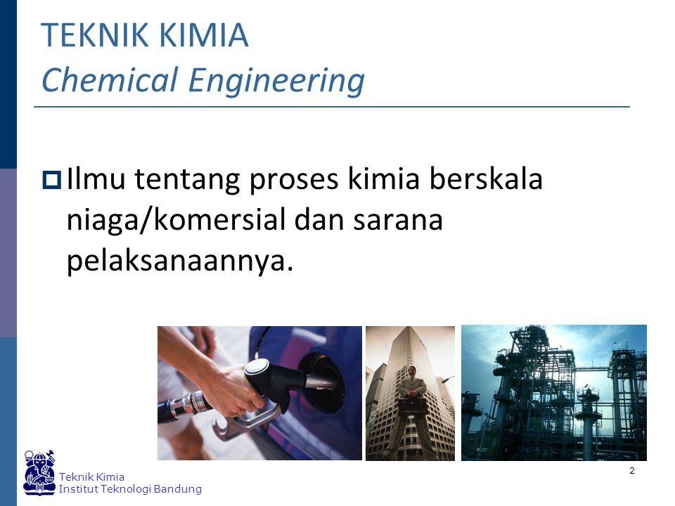 Teknik Kimia Institut Teknologi Bandung 2 TEKNIK KIMIA Chemical Engineering  Ilmu tentang proses kimia berskala niaga/komersial dan sarana pelaksanaannya.