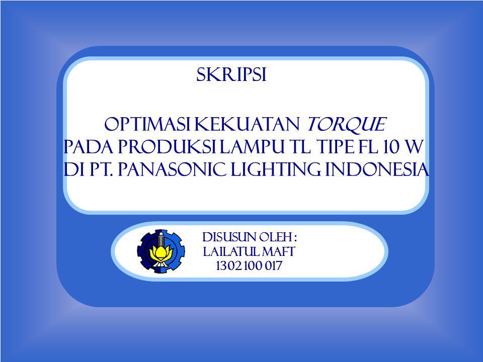 Judul Optimasi Kekuatan Torque Pada Produksi Lampu TL Tipe FL 10 W Di PT. Panasonic Lighting Indonesia Disusun Oleh : Lailatul Maft 1302 100 017 SKRIP