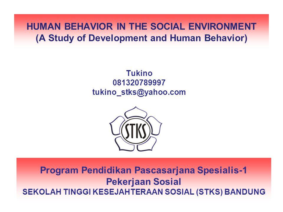 HUMAN BEHAVIOR IN THE SOCIAL ENVIRONMENT (A Study of Development and Human Behavior) Program Pendidikan Pascasarjana Spesialis-1 Pekerjaan Sosial SEKOLAH TINGGI KESEJAHTERAAN SOSIAL (STKS) BANDUNG Tukino 081320789997 tukino_stks@yahoo.com