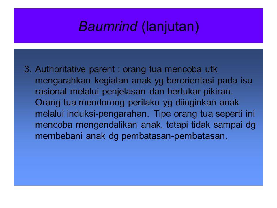 Gaya Pengasuhan Orang Tua (Baumrind) 1.Authoritarian parent : orang tua mencoba utk membentuk anak sesuai dg standar absolut tentang perilaku. Orang t