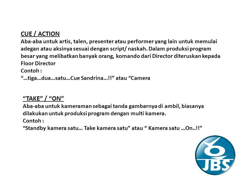 CUE / ACTION Aba-aba untuk artis, talen, presenter atau performer yang lain untuk memulai adegan atau aksinya sesuai dengan script/ naskah.