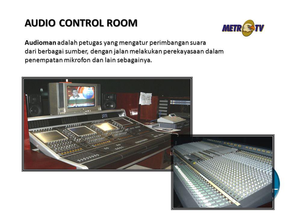 AUDIO CONTROL ROOM Audioman adalah petugas yang mengatur perimbangan suara dari berbagai sumber, dengan jalan melakukan perekayasaan dalam penempatan mikrofon dan lain sebagainya.