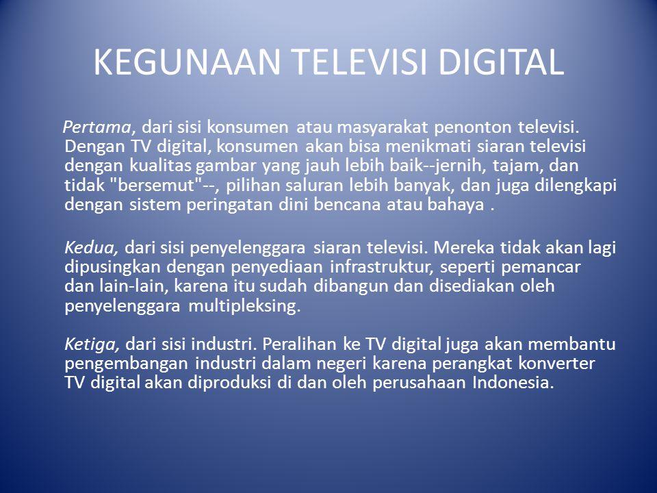 KEGUNAAN TELEVISI DIGITAL Pertama, dari sisi konsumen atau masyarakat penonton televisi. Dengan TV digital, konsumen akan bisa menikmati siaran televi