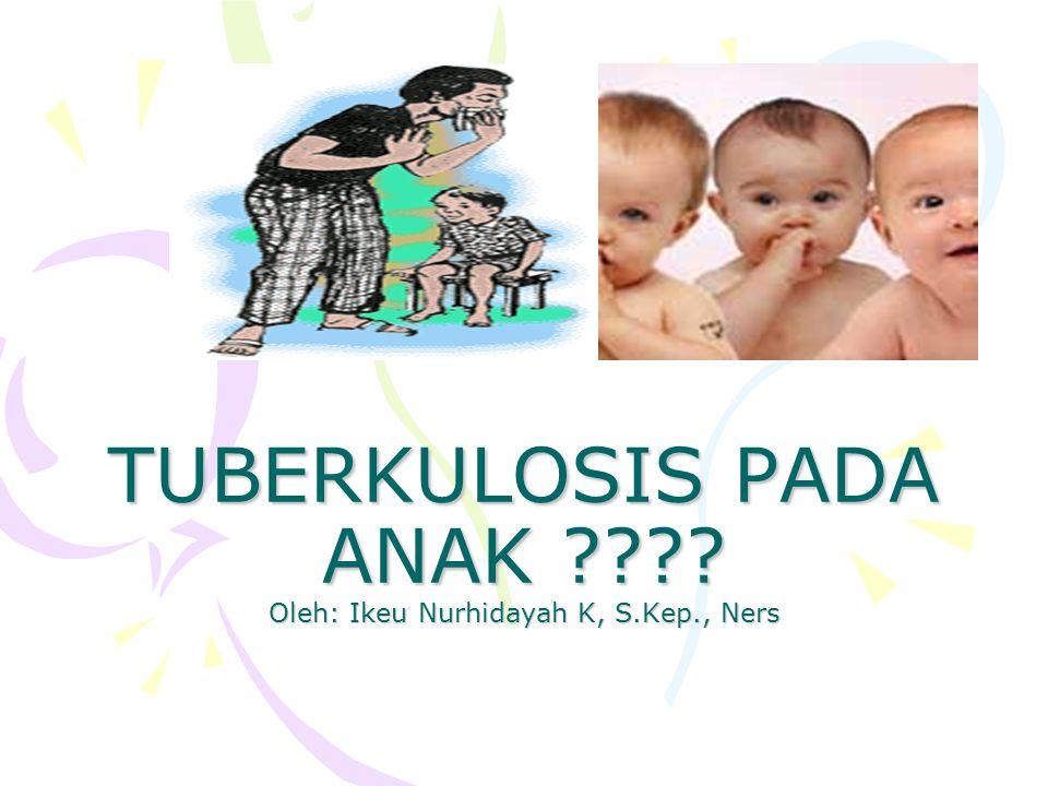 TUBERKULOSIS PADA ANAK ???? Oleh: Ikeu Nurhidayah K, S.Kep., Ners