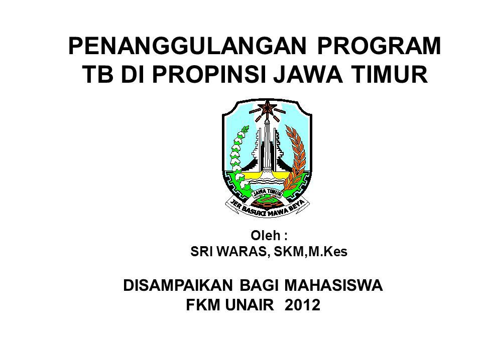 PENANGGULANGAN PROGRAM TB DI PROPINSI JAWA TIMUR Oleh : SRI WARAS, SKM,M.Kes DISAMPAIKAN BAGI MAHASISWA FKM UNAIR 2012