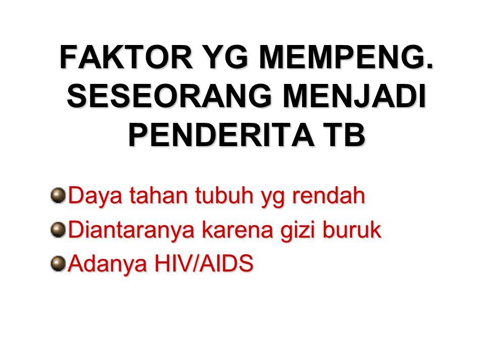 FAKTOR YG MEMPENG. SESEORANG MENJADI PENDERITA TB Daya tahan tubuh yg rendah Diantaranya karena gizi buruk Adanya HIV/AIDS