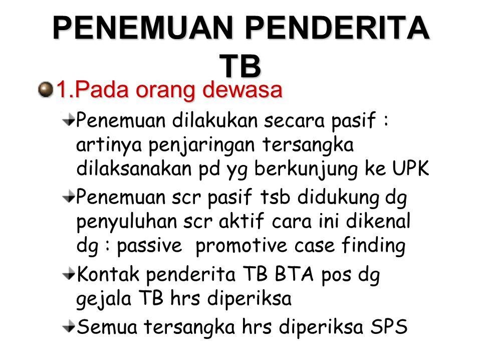 PENEMUAN PENDERITA TB 1.Pada orang dewasa Penemuan dilakukan secara pasif : artinya penjaringan tersangka dilaksanakan pd yg berkunjung ke UPK Penemua