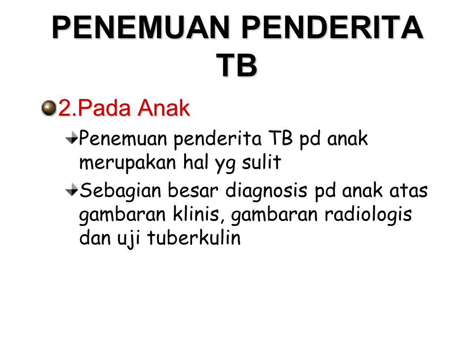PENEMUAN PENDERITA TB 2.Pada Anak Penemuan penderita TB pd anak merupakan hal yg sulit Sebagian besar diagnosis pd anak atas gambaran klinis, gambaran