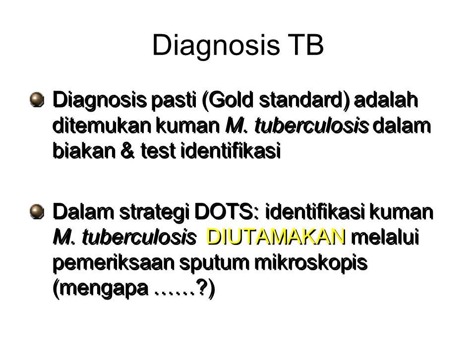 Diagnosis TB Diagnosis pasti (Gold standard) adalah ditemukan kuman M. tuberculosis dalam biakan & test identifikasi Dalam strategi DOTS: identifikasi