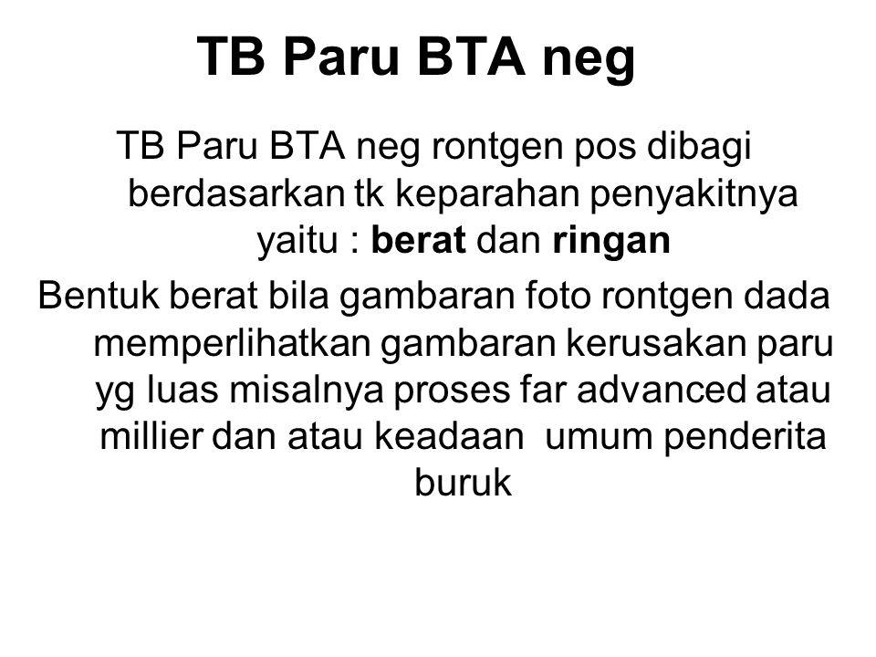 TB Paru BTA neg TB Paru BTA neg rontgen pos dibagi berdasarkan tk keparahan penyakitnya yaitu : berat dan ringan Bentuk berat bila gambaran foto rontg