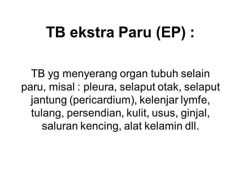 TB ekstra Paru (EP) : TB yg menyerang organ tubuh selain paru, misal : pleura, selaput otak, selaput jantung (pericardium), kelenjar lymfe, tulang, pe