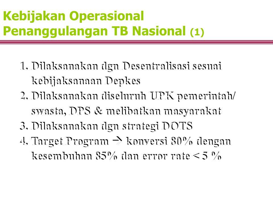 Kebijakan Operasional Penanggulangan TB Nasional (1) 1. Dilaksanakan dgn Desentralisasi sesuai kebijaksanaan Depkes 2. Dilaksanakan diseluruh UPK peme
