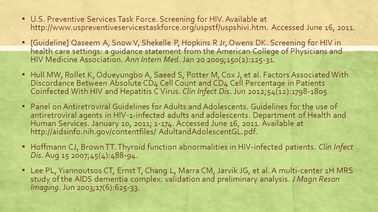 ▪ U.S. Preventive Services Task Force. Screening for HIV. Available at http://www.uspreventiveservicestaskforce.org/uspstf/uspshivi.htm. Accessed June
