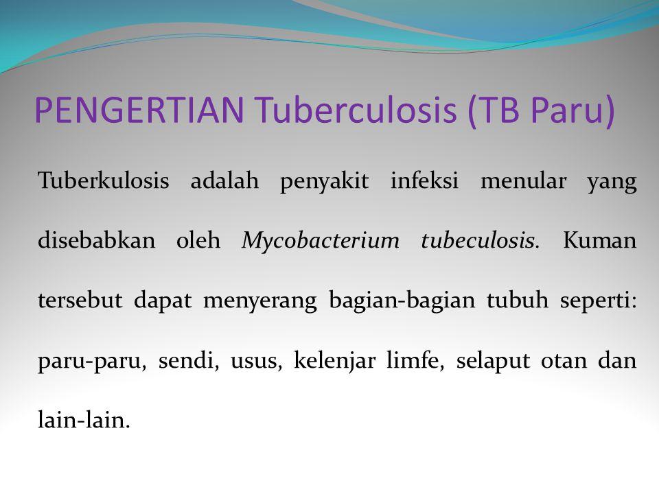 PENYEBAB TUBERCULOSIS (TB Paru) Penyakit TB Paru disebabkan oleh kuman TB (mycobactorium tuberculose) kuman tersebut biasanya masuk kedalam tubuh melalui udara (pernapasan) kedalam paru-paru.