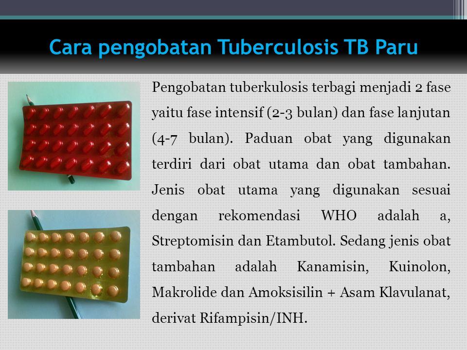 Cara pengobatan Tuberculosis TB Paru Pengobatan tuberkulosis terbagi menjadi 2 fase yaitu fase intensif (2-3 bulan) dan fase lanjutan (4-7 bulan). Pad