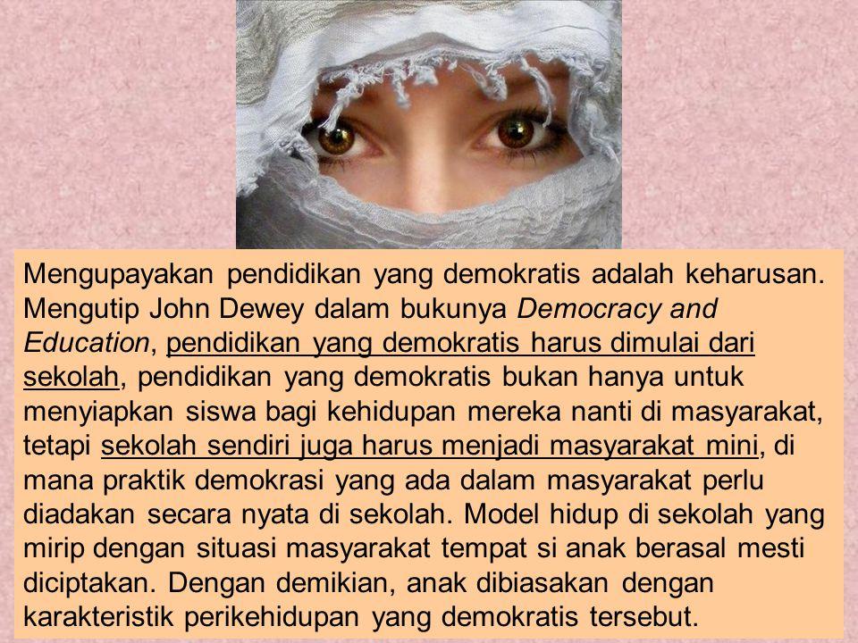Mengupayakan pendidikan yang demokratis adalah keharusan. Mengutip John Dewey dalam bukunya Democracy and Education, pendidikan yang demokratis harus