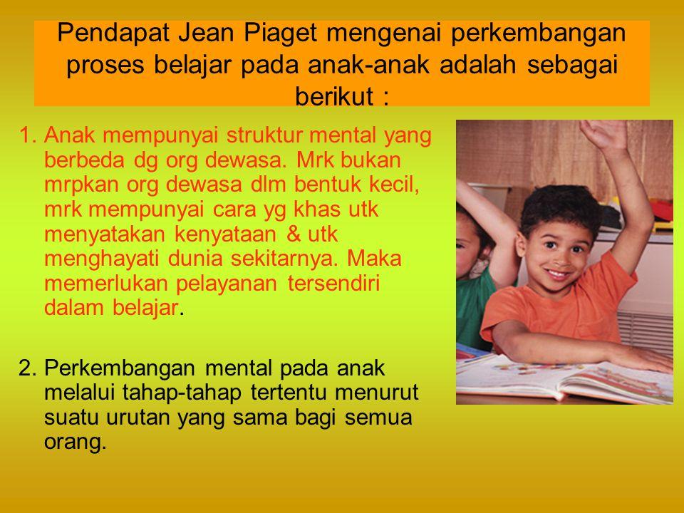 Pendapat Jean Piaget mengenai perkembangan proses belajar pada anak-anak adalah sebagai berikut : 1.Anak mempunyai struktur mental yang berbeda dg org