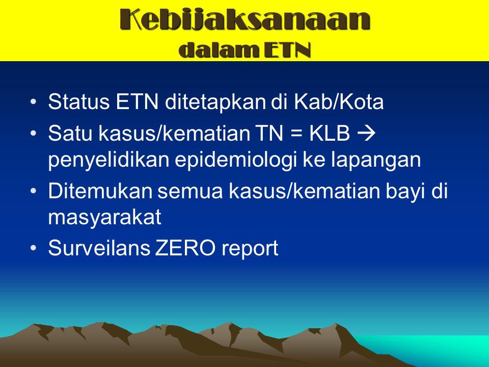 Kebijaksanaan dalam ETN Status ETN ditetapkan di Kab/Kota Satu kasus/kematian TN = KLB  penyelidikan epidemiologi ke lapangan Ditemukan semua kasus/k