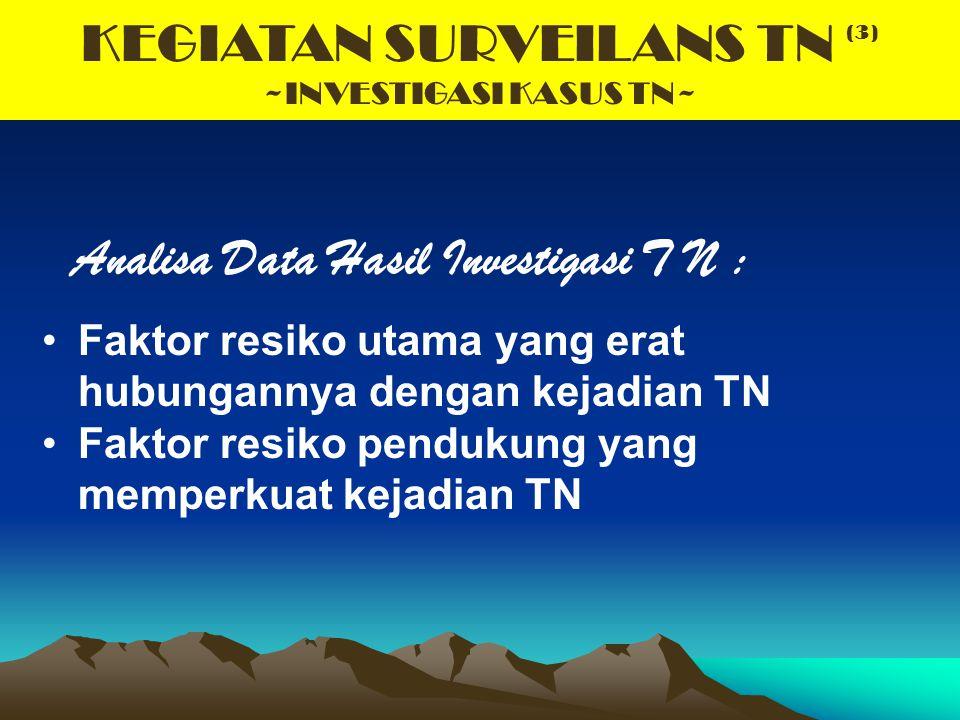 KEGIATAN SURVEILANS TN (3) ~INVESTIGASI KASUS TN~ Analisa Data Hasil Investigasi T N : Faktor resiko utama yang erat hubungannya dengan kejadian TN Fa