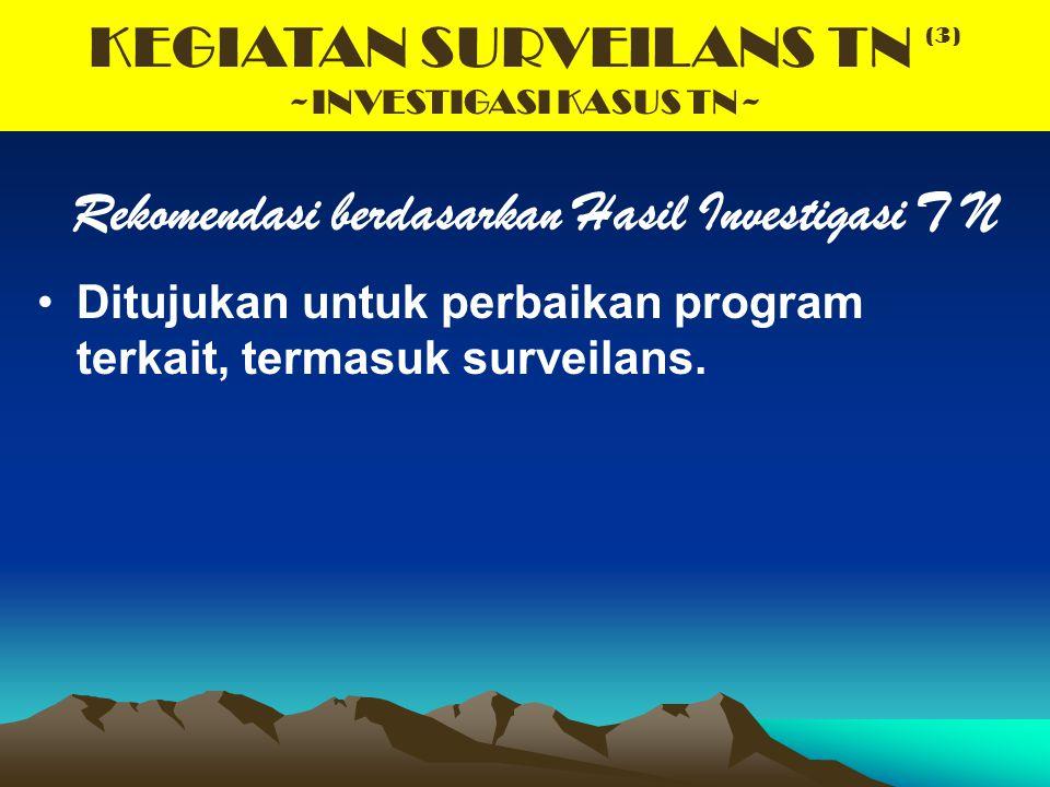 KEGIATAN SURVEILANS TN (3) ~INVESTIGASI KASUS TN~ Rekomendasi berdasarkan Hasil Investigasi T N Ditujukan untuk perbaikan program terkait, termasuk su