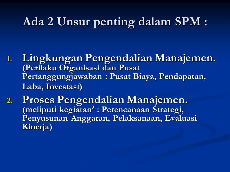 Ada 2 Unsur penting dalam SPM : 1. Lingkungan Pengendalian Manajemen. (Perilaku Organisasi dan Pusat Pertanggungjawaban : Pusat Biaya, Pendapatan, Lab