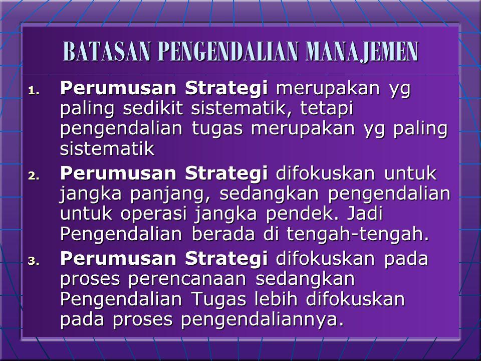 BATASAN PENGENDALIAN MANAJEMEN 1. Perumusan Strategi merupakan yg paling sedikit sistematik, tetapi pengendalian tugas merupakan yg paling sistematik