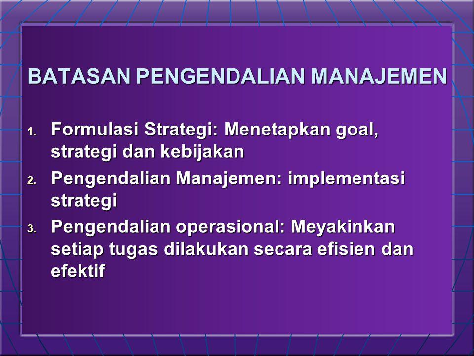 BATASAN PENGENDALIAN MANAJEMEN 1. Formulasi Strategi: Menetapkan goal, strategi dan kebijakan 2. Pengendalian Manajemen: implementasi strategi 3. Peng