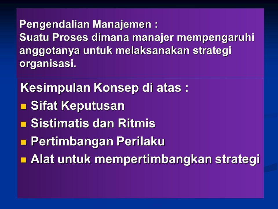 Pengendalian Manajemen : Suatu Proses dimana manajer mempengaruhi anggotanya untuk melaksanakan strategi organisasi. Kesimpulan Konsep di atas : Sifat