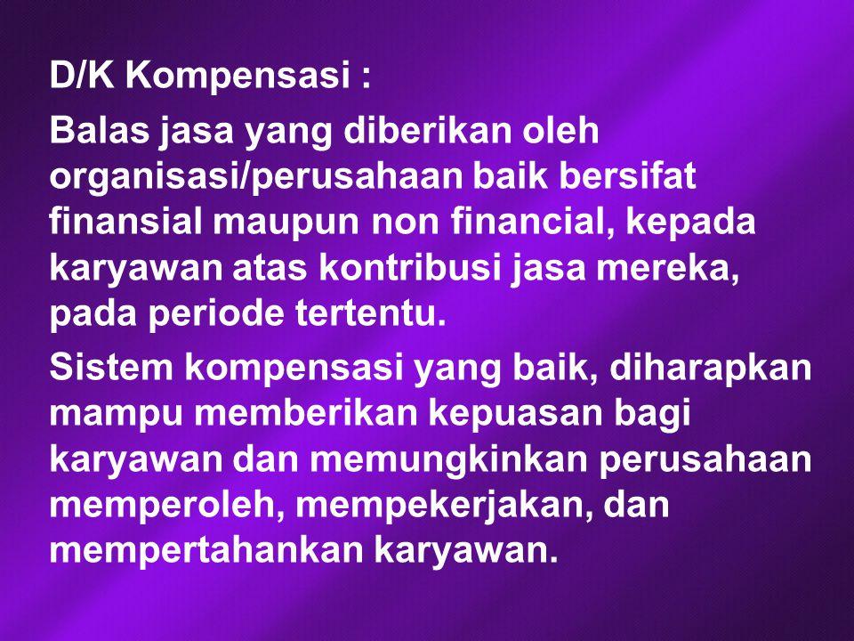 D/K Kompensasi : Balas jasa yang diberikan oleh organisasi/perusahaan baik bersifat finansial maupun non financial, kepada karyawan atas kontribusi jasa mereka, pada periode tertentu.