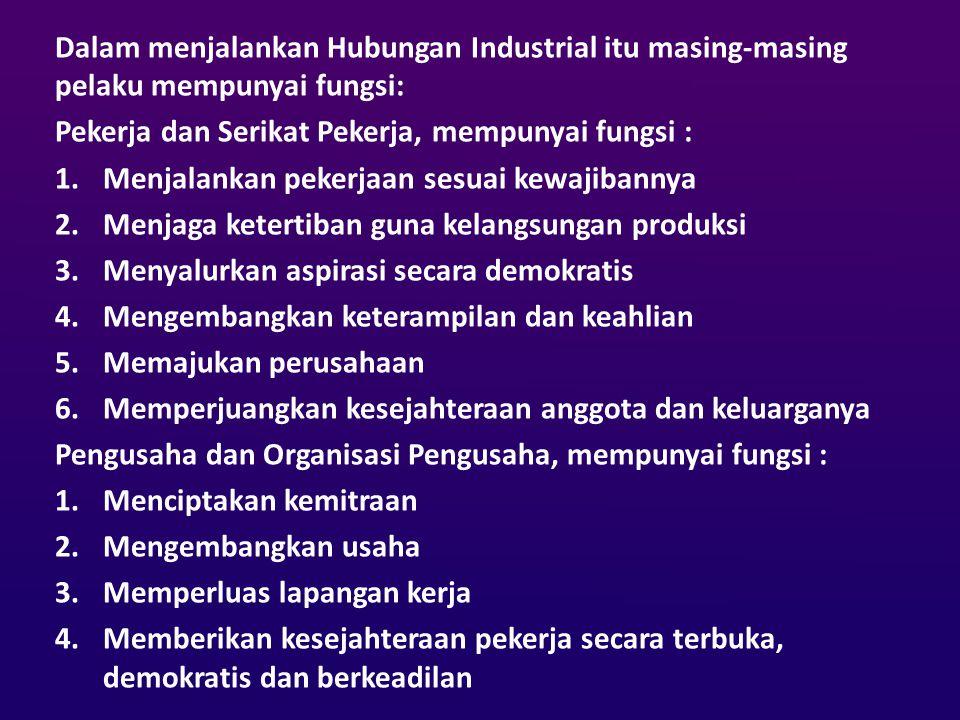 Dalam menjalankan Hubungan Industrial itu masing-masing pelaku mempunyai fungsi: Pekerja dan Serikat Pekerja, mempunyai fungsi : 1.Menjalankan pekerja